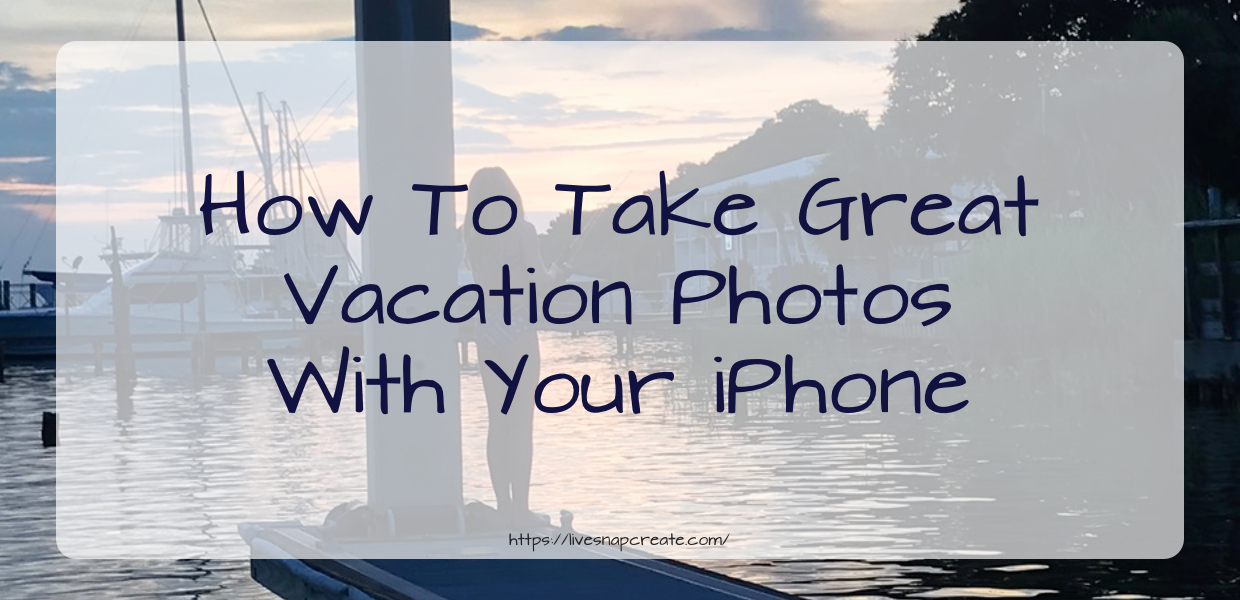 How To Take Great Vacation Photos With Your iPhone