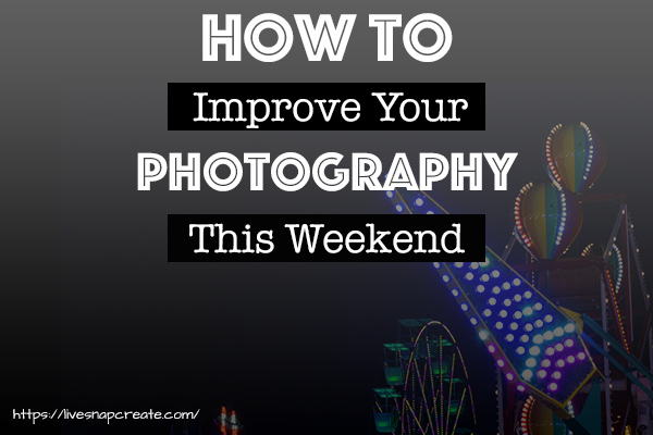 How To Improve Your Photography This Weekend